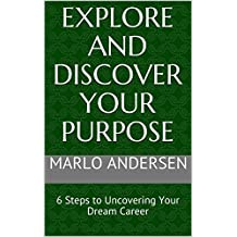 Explore and Discover Your Purpose: 6 Steps to Uncovering Your Dream Career