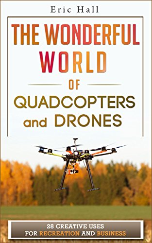 The Wonderful World of Quadcopters and Drones: 28 Creative Uses for Recreation and Business (Drone Book - Quadcopter Book - Drone Photography - Quadcopter Photography - Aerial Drone - Aerial Hobby) by [Hall, Eric]