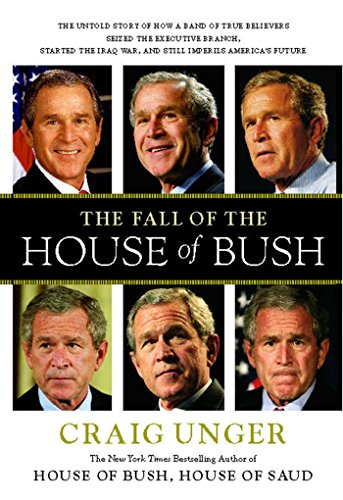 The Fall of the House of Bush: The Untold Story of How a Band of True Believers Seized the Executive Branch, Started the Iraq War, and Still Imperils America's (Fall Bush)