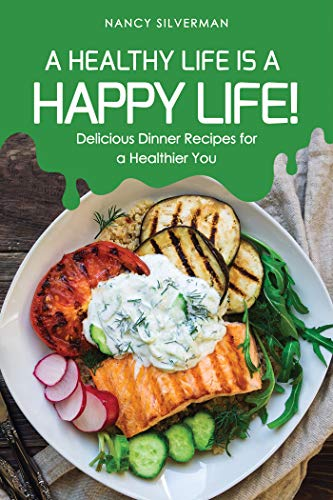 A Healthy Life is a Happy Life!: Delicious Dinner Recipes for a Healthier You