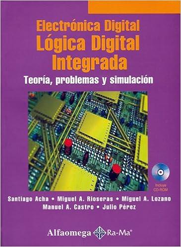 Electronica Digital, Logica Digital Integrada - TeoriÂa, Problemas y Simulacion (Spanish Edition): Santiago ACHA, Miguel RIOSERAS, Miguel LOZANO, ...