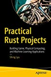 Practical Rust Projects: Building Game, Physical Computing, and Machine Learning Applications
