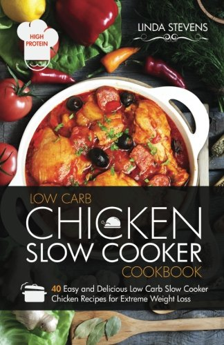 Chicken Slow Cooker Cookbook: 40 Easy and Delicious Low Carb Slow Cooker Chicken Recipes for Extreme Weight Loss