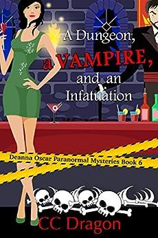 A Dungeon, a Vampire, and an Infatuation: Deanna Oscar Paranormal Mysteries Book 6 (Deanna Oscar Paranormal Mystery) by [Dragon, CC]