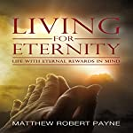 Living for Eternity: Life with Eternal Rewards in Mind | Matthew Robert Payne