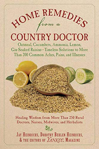 Home Remedies from a Country Doctor: Oatmeal, Cucumbers, Ammonia, Lemon, Gin-Soaked Raisins: Timeless Solutions to More Than 200 Common Aches, Pains, and Illnesses