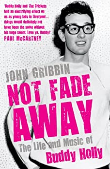 Not Fade Away: The Life and Music of Buddy Holly by [Gribbin, John]