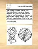 The Evidence on the Trial of John Thornhill, for the Murder of Sarah Statham, at Lymm, in Cheshire for Which He Was Executed, at Chester, on Monday Th, John Thornhill, 1171412274
