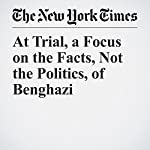 At Trial, a Focus on the Facts, Not the Politics, of Benghazi | Charlie Savage,Adam Goldman