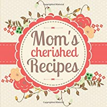 Mom's Cherished Recipes: A Blank Cookbook Journal to Write in Your Own Family Recipes