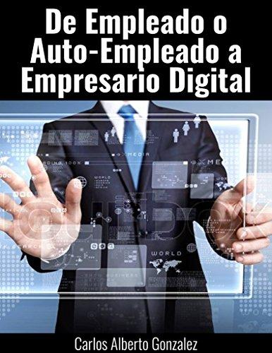 De Empleado o Auto-empleado a   Empresario de la Era Digital (Spanish Edition)