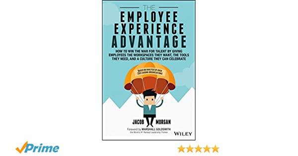 The Employee Experience Advantage: How to Win the War for Talent By Giving Employees the Workspaces They Want, the Tools They Need, and a Culture They: ...