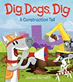 Dig, Dogs, Dig: A Construction Tail by James Horvath (2013-04-30)
