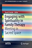 Engaging with Spirituality in Family Therapy: Meeting in Sacred Space (AFTA SpringerBriefs in Family Therapy)