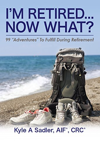 """I'm Retired...Now What?: 99 """"Adventures To Fulfill During Retirement by [Sadler, Kyle]"""