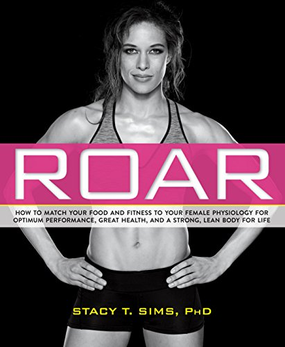 Roar  How To Match Your Food And Fitness To Your Unique Female Physiology For Optimum Performance  Great Health  And A Strong  Lean Body For Life