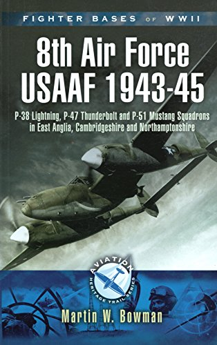 Fighter Bases of WW II: 8th Air Force USAAF 1943-45: P-47 Lightning, P-38 Thunderbolt and P-51 Mustang Squadrons in East Anglia, Cambridgeshire and Northamptonshire (Aviation Heritage Trail)