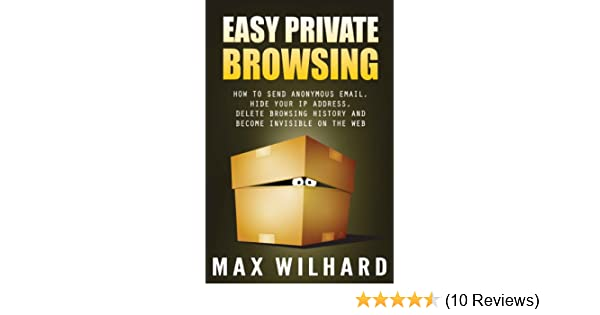 Easy Private Browsing: How to Send Anonymous Email, Hide Your IP address,  Delete Browsing History and Become Invisible on the Web See more