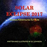 Book cover from Solar Eclipse 2017: Science Adventures for Kids (Science Adventure for Kids)by E.C. Johnson