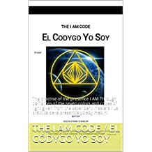THE I AM CODE / EL CÓDYGO YO SOY: The practice of the presence I AM through th flames of the seven colors and codes of light given from the ascendent masters ... / La práctica de la presencia yo soy med m
