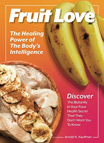 Fruit Love: The Healing Power of the Body's Intelligence by Arnold N. Kauffman