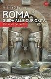 Roma. Guida alle curiosità. Per le vie del centro