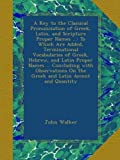 A Key to the Classical Pronunciation of Greek, Latin, and Scripture Proper Names ...: To Which Are Added, Terminational Vocabularies of Greek, Hebrew, ... On the Greek and Latin Accent and Quantity