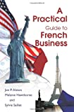 A Practical Guide to French Business, Jon P. Alston and Melanie C. Hawthorne, 059526462X