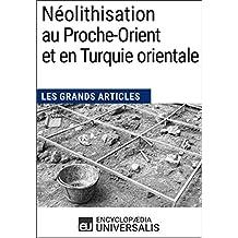 Néolithisation au Proche-Orient et en Turquie orientale: Les Grands Articles d'Universalis (French Edition)