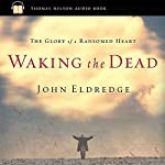 Waking the Dead: The Glory of a Heart Fully Alive | John Eldredge