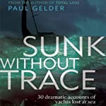 Sunk Without Trace: 30 Dramatic Accounts of Yachts Lost at Sea | Paul Gelder