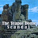 The Teapot Dome Scandal: The History and Legacy of the Early 20th Century's Most Infamous Government Scandal Audiobook by  Charles River Editors Narrated by Scott Clem