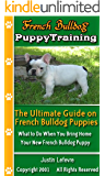 French Bulldog Puppy Training: The Ultimate Guide on French Bulldog Puppies, What to Do When You Bring Home Your New French Bulldog Puppy
