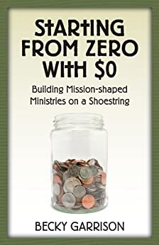 Starting from Zero with $0: Building Mission-Shaped Ministries on a Shoestring by [Garrison, Becky]