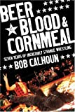 Beer, Blood & Cornmeal: Seven Years of Strange Wrestling