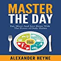 Master the Day: Eat, Move and Live Better With the Power of Daily Habits Audiobook by Alexander Heyne Narrated by Alexander Heyne