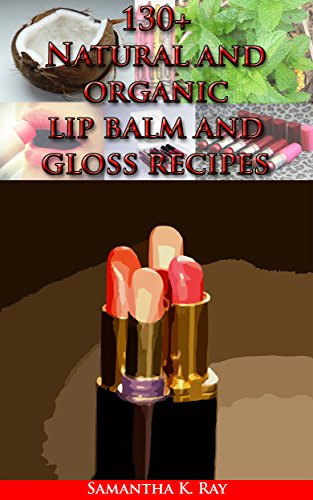 130+ Natural and organic lip balm and gloss recipes: Organic Lip Balms Made Easy: Nourish, Rejuvenate and Protect Your Lips with Natural Homemade Lip Balm Recipes