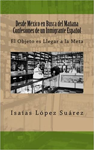 Desde México en Busca del Mañana. Confesiones de un Inmigrante Español: El Objeto es Llegar a la Meta: Amazon.es: Sr. Isaías López Suárez: Libros