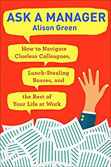 Ask a Manager: How to Navigate Clueless Colleagues, Lunch-Stealing Bosses, and the Rest of Your Life at Work by [Green, Alison]