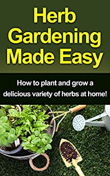 Herb Gardening Made Easy: How to plant and grow a delicious variety of herbs at home! by [Peterson, Craig]