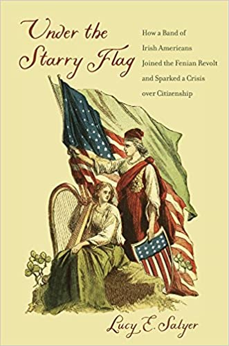 Under the Starry Flag How a Band of Irish Americans Joined the Fenian Revolt and Sparked a Crisis over Citizenship