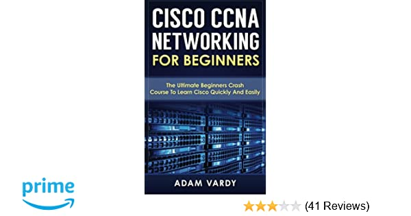 Cisco CCNA Networking For Beginners: The Ultimate Beginners Crash