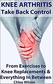 Knee Arthritis: Take Back Control: From Exercises to Knee Replacements & Everything In Between by [Wilson, Chloe]