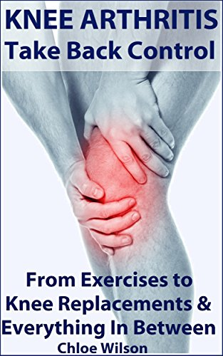 Knee Arthritis: Take Back Control: From Exercises to Knee Replacements & Everything In Between (Back Coverage Moderate)
