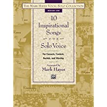 The Mark Hayes Vocal Solo Collection - 10 Inspirational Songs for Solo Voice: Medium Low Voice (for Concerts, Contests, Recitals, and Worship)