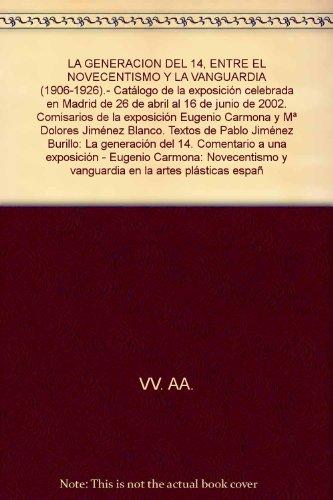 LA GENERACION DEL 14, ENTRE EL NOVECENTISMO Y LA VANGUARDIA (1906-1926).- Catálogo de la exposición celebrada en Madrid de 26 de abril al 16 de junio de 2002. Comisarios de la exposición Eugenio Carmona y Mª Dolores Jiménez Blanco. Textos de Pablo Jiménez Burillo: