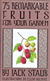 75 Remarkable Fruits for Your Garden, Jack Staub, 1423602501