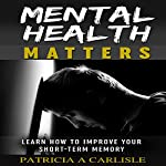 Mental Health Matters: Learn How to Improve Your Short-Term Memory | Patricia A Carlisle