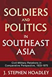 Soldiers and Politics in Southeast Asia : Civil-Military Relations in Comparative Perspective, 1933-1975, Hoadley, J. Stephen, 1412847362