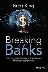 Breaking Banks: The Innovators, Rogues, and Strategists Rebooting Banking by Brett King (2014-05-05)